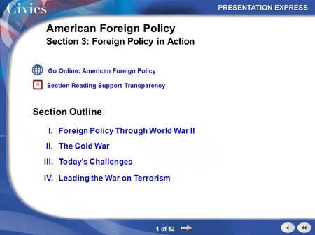 Section Outline 1 of 12 American Foreign Policy Section 3: Foreign Policy in Action I.Foreign Policy Through World War II II.The Cold War III.Today's Challenges.