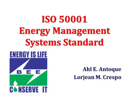 ISO 50001 Energy Management Systems Standard Ahl E. Antoque Lorjean M. Crespo.