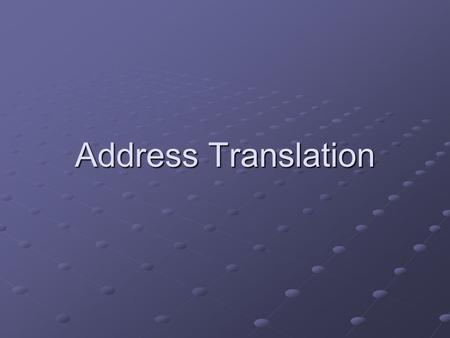 Address Translation. Recall from Last Time… Virtual addresses Physical addresses Translation table Data reads or writes (untranslated) Translation tables.