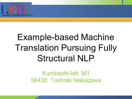 Example-based <strong>Machine</strong> <strong>Translation</strong> Pursuing Fully Structural NLP Kurohashi-lab M1 56430 Toshiaki Nakazawa.