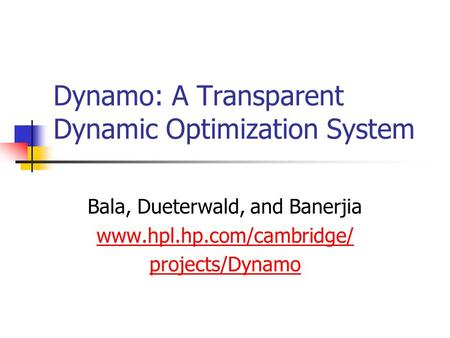 Dynamo: A Transparent Dynamic Optimization System Bala, Dueterwald, and Banerjia www.hpl.hp.com/cambridge/ projects/Dynamo.