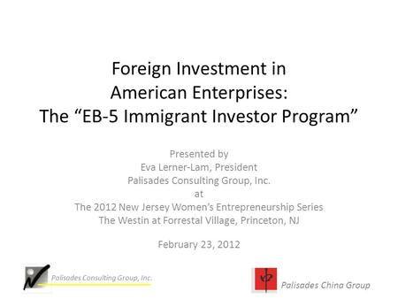 "Palisades China Group Palisades Consulting Group, Inc. Foreign Investment in American Enterprises: The ""EB-5 Immigrant Investor Program"" Presented by Eva."