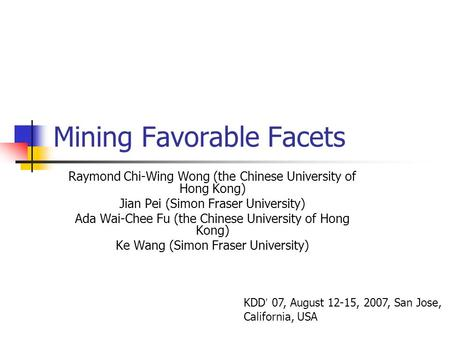 Mining Favorable Facets Raymond Chi-Wing Wong (the Chinese University of Hong Kong) Jian Pei (Simon Fraser University) Ada Wai-Chee Fu (the Chinese University.
