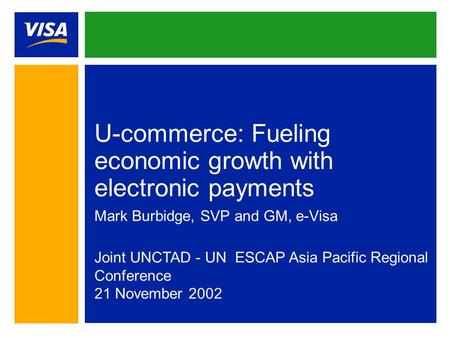 U-commerce: Fueling economic growth with electronic payments Mark Burbidge, SVP and GM, e-Visa Joint UNCTAD - UN ESCAP Asia Pacific Regional Conference.