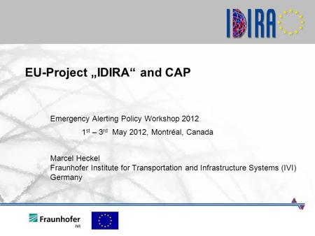 "EU-Project ""IDIRA"" and CAP Emergency Alerting Policy Workshop 2012 1 st – 3 rd May 2012, Montréal, Canada Marcel Heckel Fraunhofer Institute for Transportation."