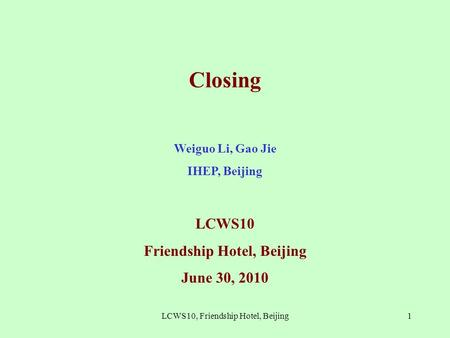 Closing Weiguo Li, Gao Jie IHEP, Beijing LCWS10 Friendship Hotel, Beijing June 30, 2010 1LCWS10, Friendship Hotel, Beijing.