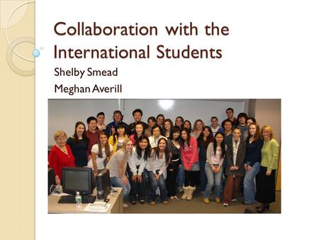Collaboration with the International Students Shelby Smead Meghan Averill.