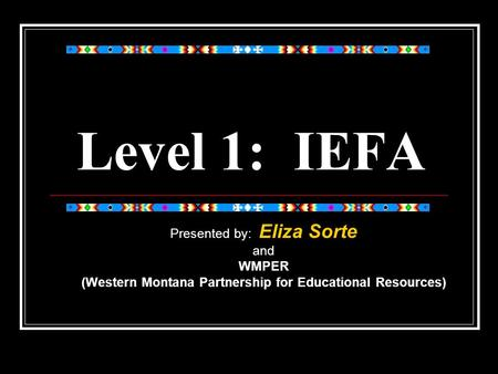 Level 1: IEFA Presented by: Eliza Sorte and WMPER (Western Montana Partnership for Educational Resources)