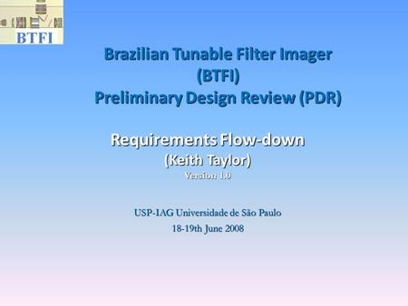 Brazilian Tunable Filter Imager (BTFI) Preliminary Design Review (PDR)‏ USP-IAG Universidade de São Paulo 18-19th June 2008 Requirements Flow-down (Keith.