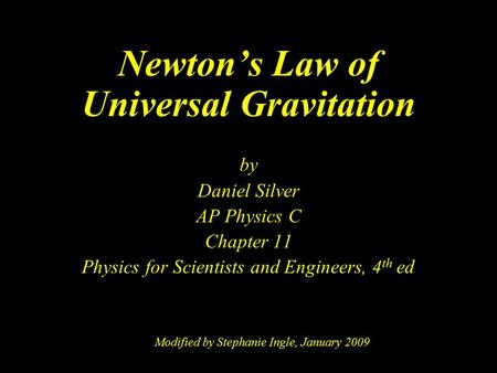 Newton's Law of Universal Gravitation by Daniel Silver AP Physics C Chapter 11 Physics for Scientists and Engineers, 4 th ed Modified by Stephanie Ingle,