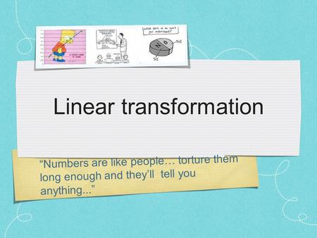 """Numbers are like people… torture them long enough and they'll tell you anything..."" Linear transformation."