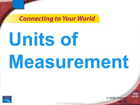 © Copyright Pearson Prentice Hall Slide 1 of 33 © 2009, Prentice- Hall, Inc. Units of Measurement.