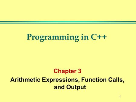 1 Programming in C++ Chapter 3 Arithmetic Expressions, Function Calls, and Output.