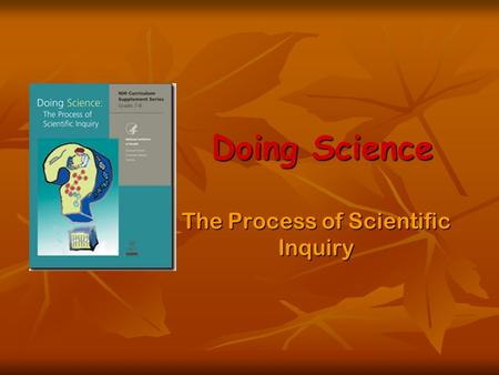 Doing Science The Process of Scientific Inquiry. Lesson 1: Inquiring Minds Generate lists What is Science? What is Science? How do scientists go about.
