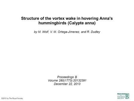 Structure of the vortex wake in hovering Anna's hummingbirds (Calypte anna)‏ by M. Wolf, V. M. Ortega-Jimenez, and R. Dudley Proceedings B Volume 280(1773):20132391.