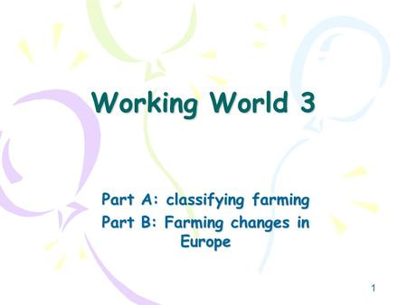 1 Working World 3 Part A: classifying farming Part B: Farming changes in Europe.