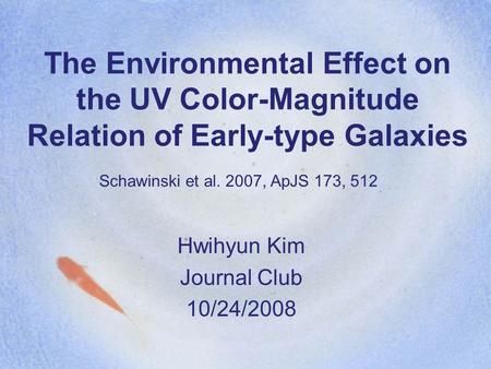 The Environmental Effect on the UV Color-Magnitude Relation of Early-type Galaxies Hwihyun Kim Journal Club 10/24/2008 Schawinski et al. 2007, ApJS 173,