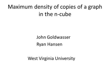 Maximum density of copies of a graph in the n-cube John Goldwasser Ryan Hansen West Virginia University.