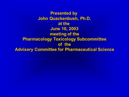 Presented by John Quackenbush, Ph.D. at the June 10, 2003 meeting of the Pharmacology Toxicology Subcommittee of the Advisory Committee for Pharmaceutical.