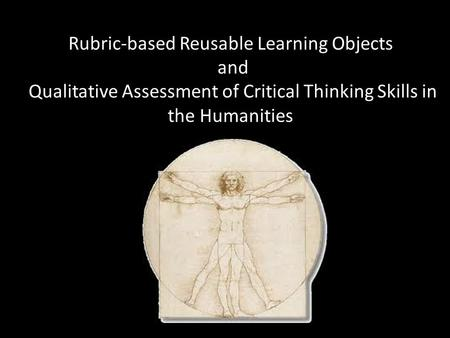Rubric-based Reusable Learning Objects and Qualitative Assessment of Critical Thinking Skills in the Humanities.