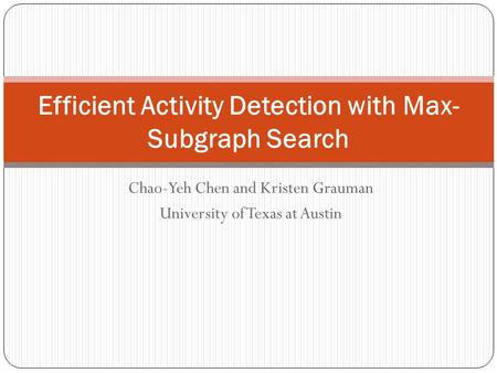 Chao-Yeh Chen and Kristen Grauman University of Texas at Austin Efficient Activity Detection with Max- Subgraph Search.