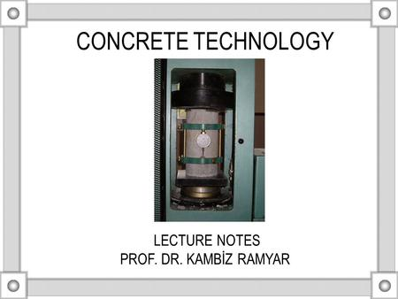 CONCRETE TECHNOLOGY LECTURE NOTES PROF. DR. KAMBİZ RAMYAR.