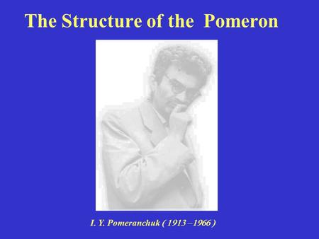 The Structure of the Pomeron I. Y. Pomeranchuk 