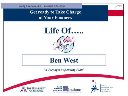 "Family Economics & Financial Education 3.19.3.G 1 Get ready to Take Charge of Your Finances Life Of….. Ben West ""A Teenager's Spending Plan"""