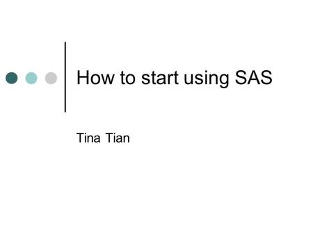 How to start using SAS Tina Tian. The topics An overview of the SAS system Reading raw data/ create SAS data set Combining SAS data sets & Match merging.