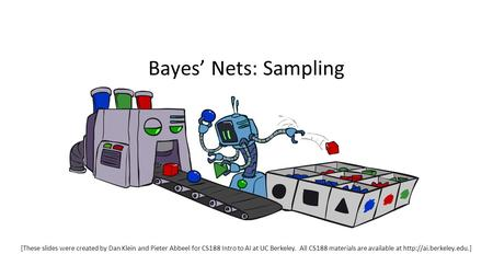 Bayes' Nets: Sampling [These slides were created by Dan Klein and Pieter Abbeel for CS188 Intro to AI at UC Berkeley. All CS188 materials are available.