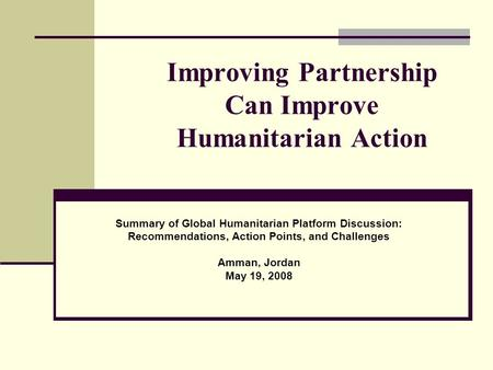 Improving Partnership Can Improve Humanitarian Action Summary of Global Humanitarian Platform Discussion: Recommendations, Action Points, and Challenges.