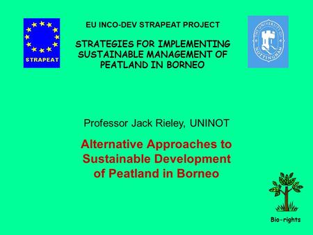 Professor Jack Rieley, UNINOT Alternative Approaches to Sustainable Development of Peatland in Borneo EU INCO-DEV STRAPEAT PROJECT STRATEGIES FOR IMPLEMENTING.
