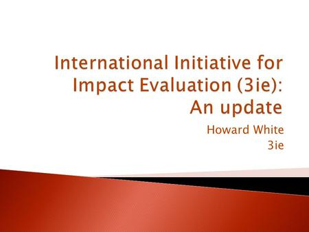 Howard White 3ie.  3ie created to enhance development effectiveness through evidence-based policy- making  Founding group of agencies, Foundations and.