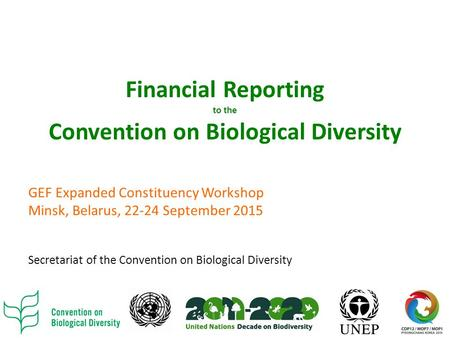 Financial Reporting to the Convention on Biological Diversity GEF Expanded Constituency Workshop Minsk, Belarus, 22-24 September 2015 Secretariat of the.