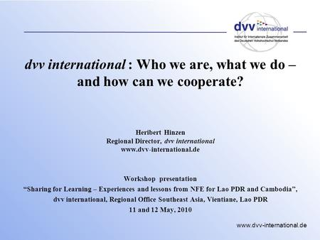 Www.dvv-international.de dvv international : Who we are, what we do – and how can we cooperate? Heribert Hinzen Regional Director, dvv international www.dvv-international.de.