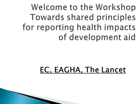 Welcome to the Workshop Towards shared principles for reporting health impacts of development aid EC, EAGHA, The Lancet.