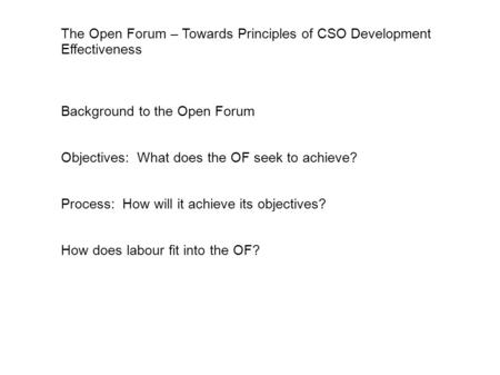 The Open Forum – Towards Principles of CSO Development Effectiveness Background to the Open Forum Objectives: What does the OF seek to achieve? Process: