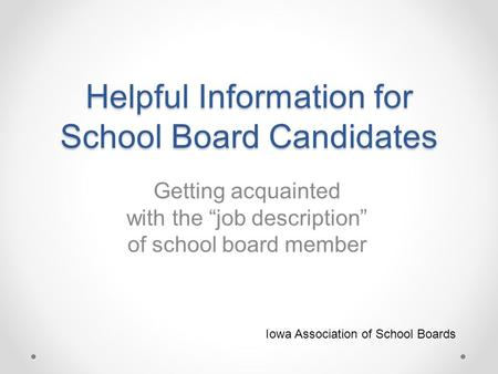 "Helpful Information for School Board Candidates Getting acquainted with the ""job description"" of school board member Iowa Association of School Boards."