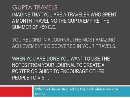 GUPTA TRAVELS IMAGINE THAT YOU ARE A TRAVELER WHO SPENT A MONTH TRAVELING THE GUPTA EMPIRE THE SUMMER OF 450 C.E. YOU RECORD IN A JOURNAL THE MOST AMAZING.