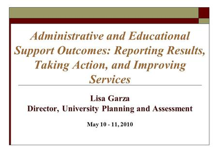 Administrative and Educational Support Outcomes: Reporting Results, Taking Action, and Improving Services Lisa Garza Director, University Planning and.