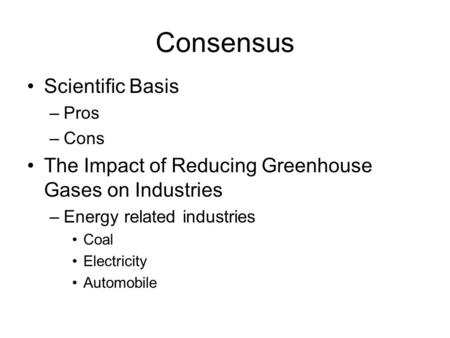 Consensus Scientific Basis –Pros –Cons The Impact of Reducing Greenhouse Gases on Industries –Energy related industries Coal Electricity Automobile.
