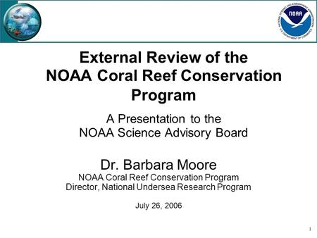 1 External Review of the NOAA Coral Reef Conservation Program A Presentation to the NOAA Science Advisory Board Dr. Barbara Moore NOAA Coral Reef Conservation.