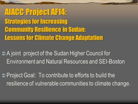 AIACC Project AF14: Strategies for Increasing Community Resilience in Sudan: Lessons for Climate Change Adaptation  A joint project of the Sudan Higher.