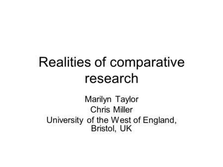 Realities of comparative research Marilyn Taylor Chris Miller University of the West of England, Bristol, UK.