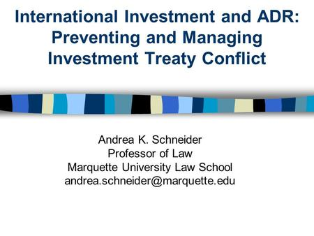 International Investment and ADR: Preventing and Managing Investment Treaty Conflict Andrea K. Schneider Professor of Law Marquette University Law School.