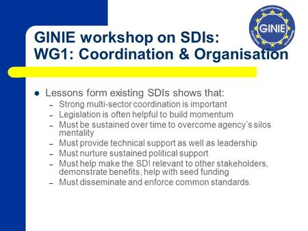 GINIE workshop on SDIs: WG1: Coordination & Organisation Lessons form existing SDIs shows that: – Strong multi-sector coordination is important – Legislation.