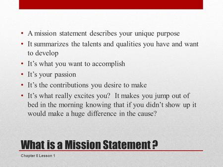 What is a Mission Statement ? A mission statement describes your unique purpose It summarizes the talents and qualities you have and want to develop It's.