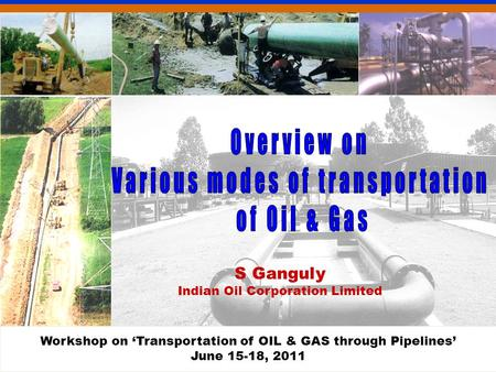 S Ganguly Indian Oil Corporation Limited Workshop on 'Transportation of OIL & GAS through Pipelines' June 15-18, 2011.