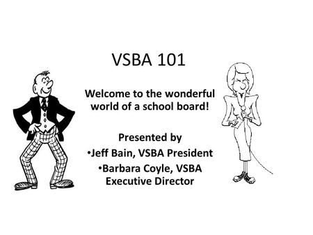 VSBA 101 Welcome to the wonderful world of a school board! Presented by Jeff Bain, VSBA President Barbara Coyle, VSBA Executive Director.