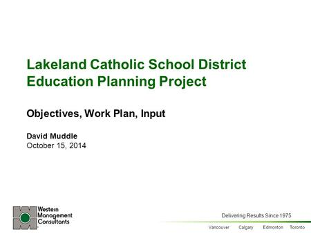 Delivering Results Since 1975 Vancouver Calgary Edmonton Toronto Lakeland Catholic School District Education Planning Project Objectives, Work Plan, Input.